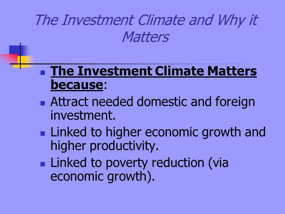 The Investment Climate and Why it Matters The Investment Climate Matters because: Attract needed domestic and foreign investment.