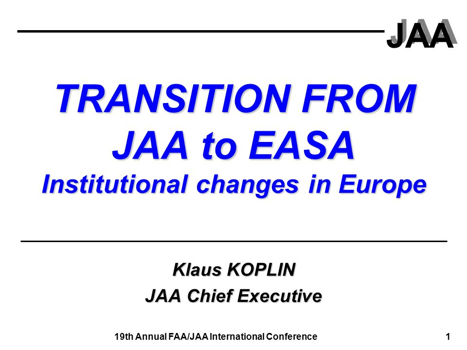 JAA 19th Annual FAA/JAA International Conference 2 Considerations Smooth transition from JAA to EASA is a challenge that requires good co-operation Some issues: Some issues: Preparation of all necessary texts and working methods; transfer of tasks; participation of European Third Countries; Co- operation with other Authorities and Organisations, while building at present JAA achievements JAA is committed to smooth transition and at the same time to maintain Safety and Security