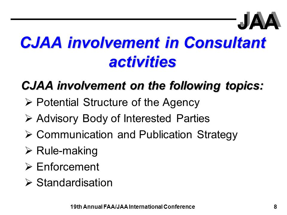 JAA 19th Annual FAA/JAA International Conference 9 CJAA involvement in Consultant activities CJAA involvement on the following topics:  Certification of people and organisations  Certification of products  Training and development for the staff  Transition and Implementation