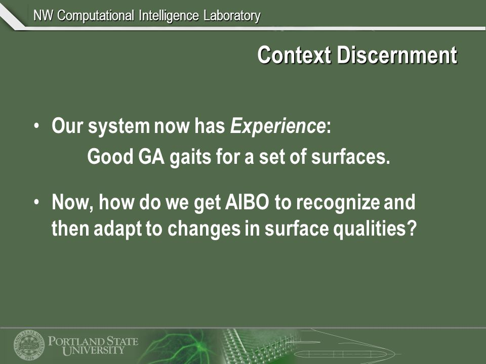 NW Computational Intelligence Laboratory Context Discernment Our system now has Experience : Good GA gaits for a set of surfaces.