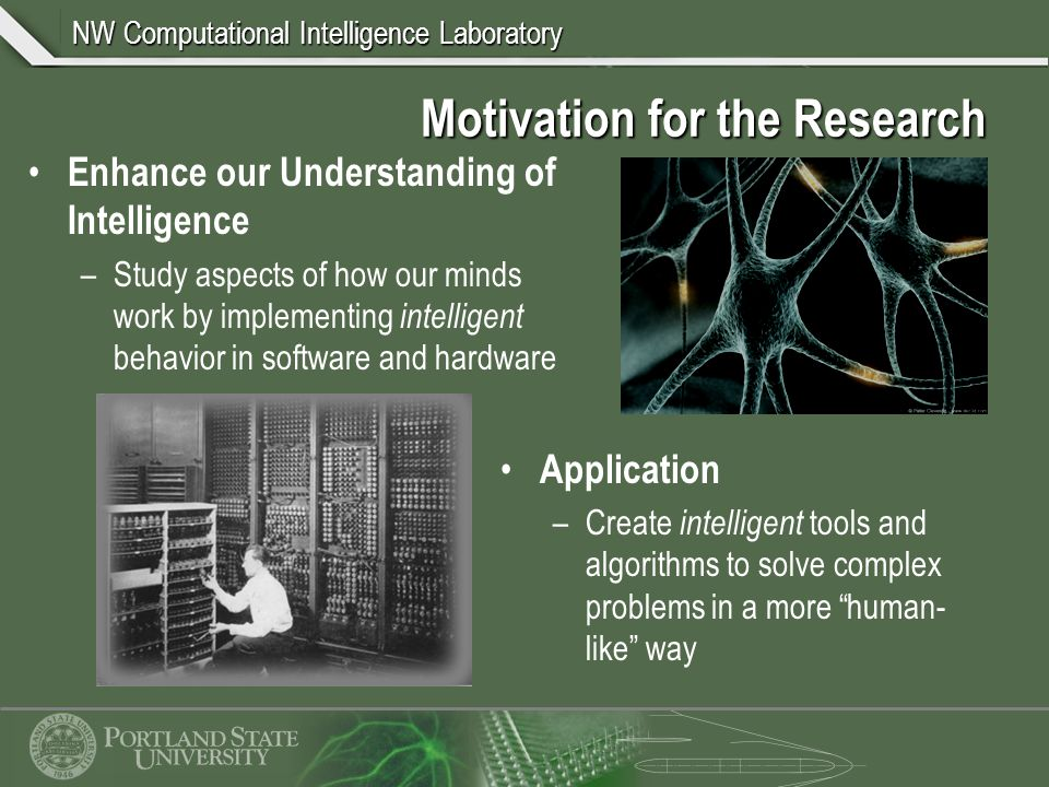 NW Computational Intelligence Laboratory Motivation for the Research Enhance our Understanding of Intelligence –Study aspects of how our minds work by implementing intelligent behavior in software and hardware Application –Create intelligent tools and algorithms to solve complex problems in a more human- like way