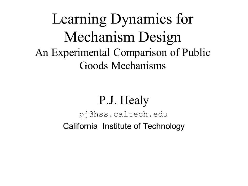 P.J. Healy pj@hss.caltech.edu California Institute of Technology Learning Dynamics for Mechanism Design An Experimental Comparison of Public Goods Mec