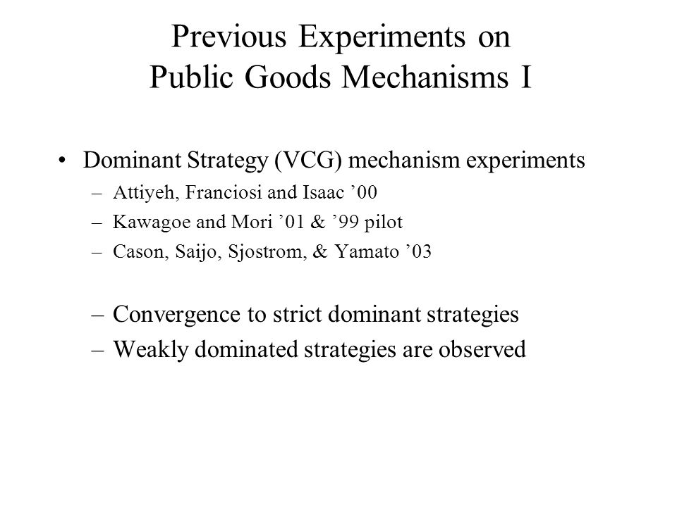 Previous Experiments on Public Goods Mechanisms II Nash Equilibrium mechanisms –Voluntary Contribution experiments –Chen & Plott '96 –Chen & Tang '98 –Convergence iff supermodularity (stable equil.) Results consistent with best response behavior