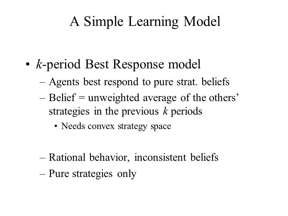k-period Best Response model –Agents best respond to pure strat. beliefs –Belief = unweighted average of the others' strategies in the previous k peri