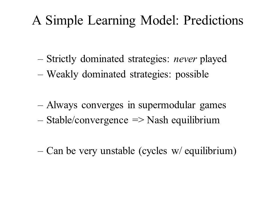 –Strictly dominated strategies: never played –Weakly dominated strategies: possible –Always converges in supermodular games –Stable/convergence => Nas