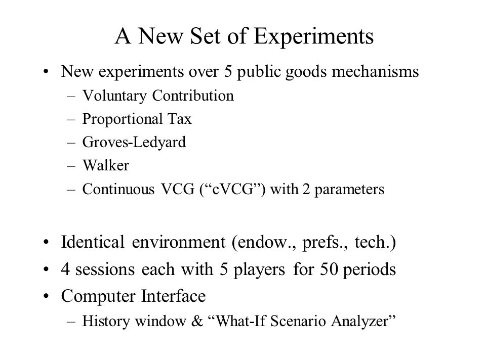"""New experiments over 5 public goods mechanisms –Voluntary Contribution –Proportional Tax –Groves-Ledyard –Walker –Continuous VCG (""""cVCG"""") with 2 param"""