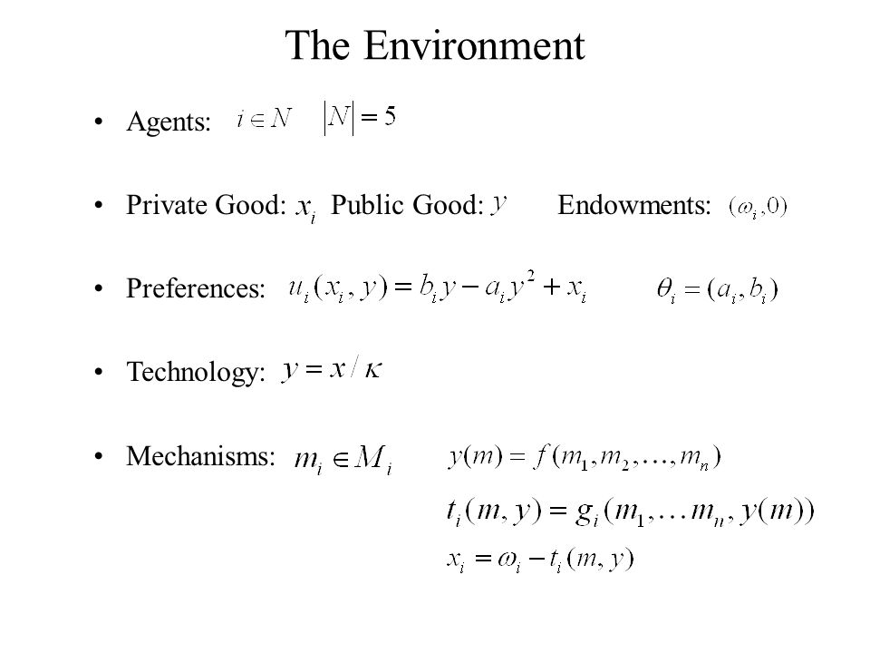 Agents: Private Good: Public Good: Endowments: Preferences: Technology: Mechanisms: The Environment