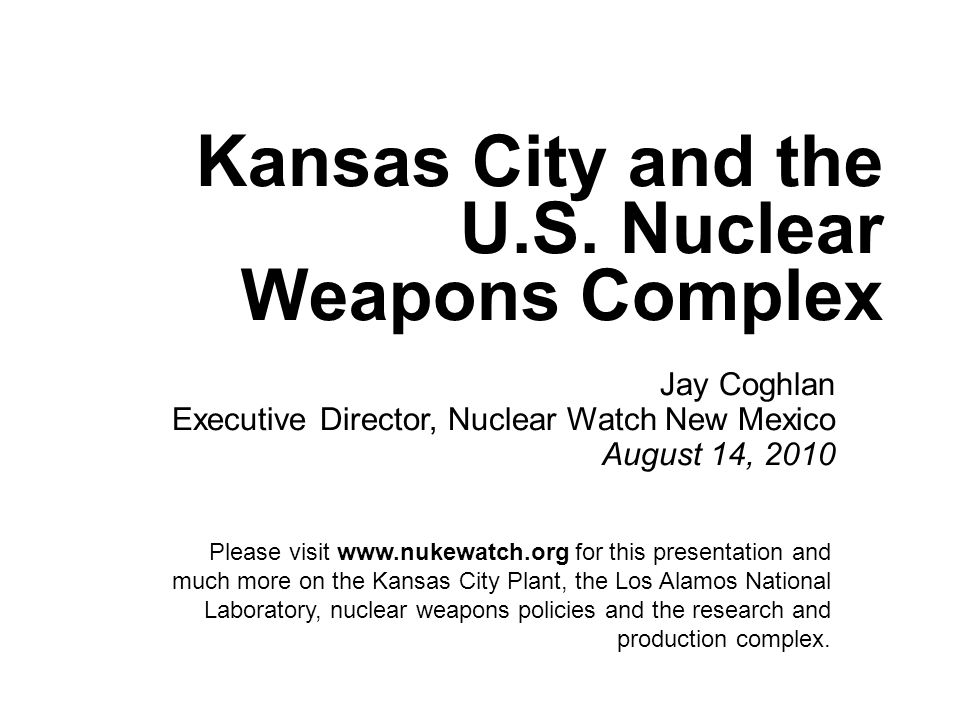 Kansas City and the U.S. Nuclear Weapons Complex Jay Coghlan Executive Director, Nuclear Watch New Mexico August 14, 2010 Please visit www.nukewatch.o