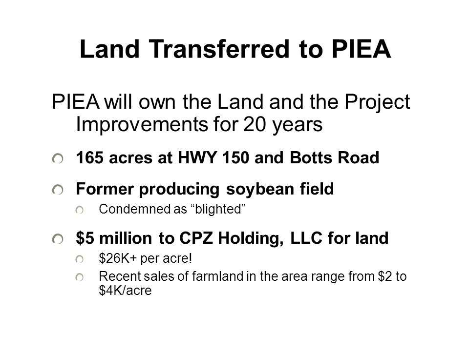 Land Transferred to PIEA PIEA will own the Land and the Project Improvements for 20 years 165 acres at HWY 150 and Botts Road Former producing soybean field Condemned as blighted $5 million to CPZ Holding, LLC for land $26K+ per acre.