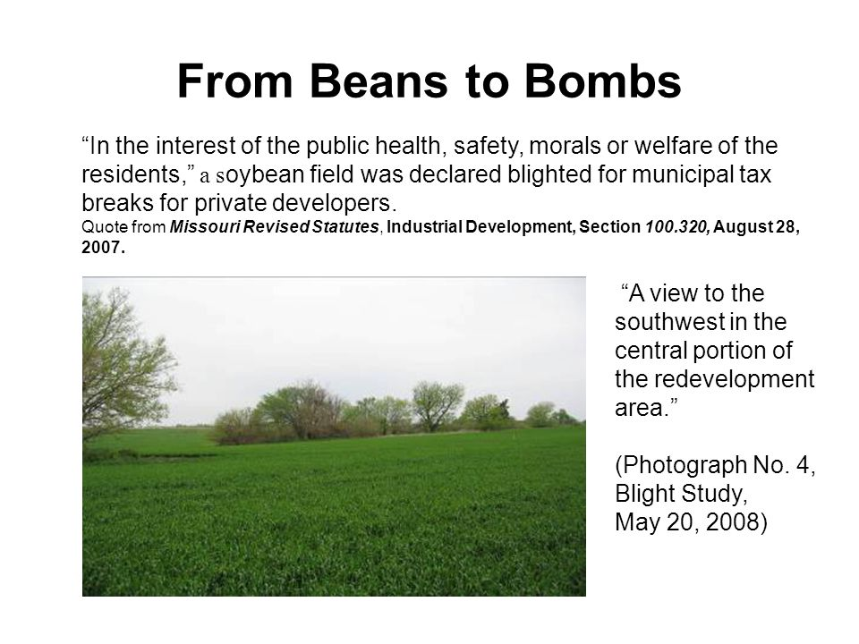 From Beans to Bombs In the interest of the public health, safety, morals or welfare of the residents, a s oybean field was declared blighted for municipal tax breaks for private developers.