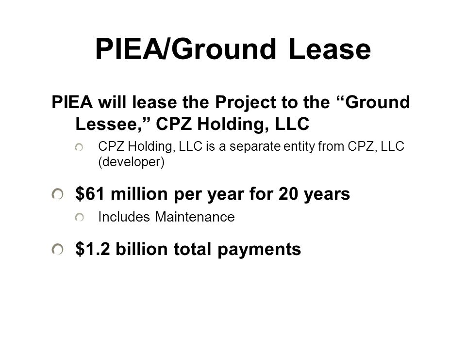 PIEA/Ground Lease PIEA will lease the Project to the Ground Lessee, CPZ Holding, LLC CPZ Holding, LLC is a separate entity from CPZ, LLC (developer) $61 million per year for 20 years Includes Maintenance $1.2 billion total payments