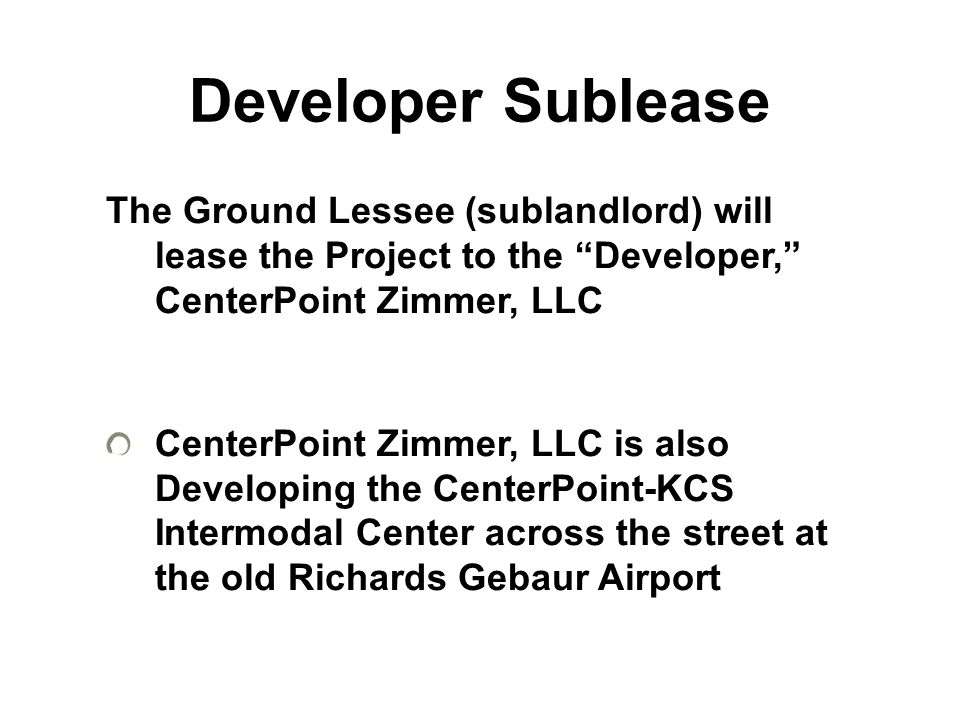 """Developer Sublease The Ground Lessee (sublandlord) will lease the Project to the """"Developer,"""" CenterPoint Zimmer, LLC CenterPoint Zimmer, LLC is also"""