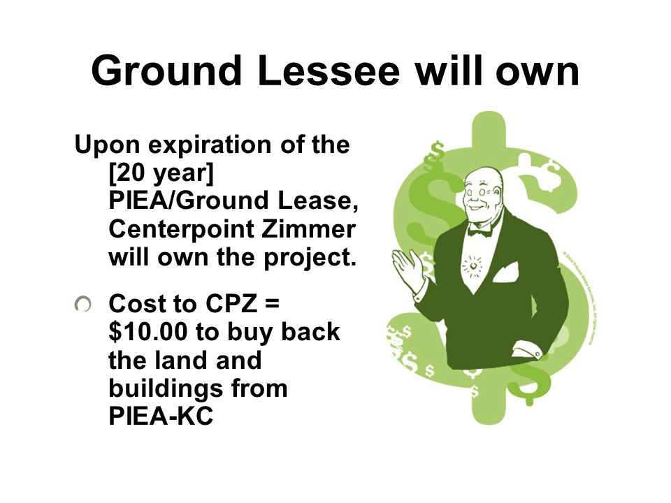 Ground Lessee will own Upon expiration of the [20 year] PIEA/Ground Lease, Centerpoint Zimmer will own the project.