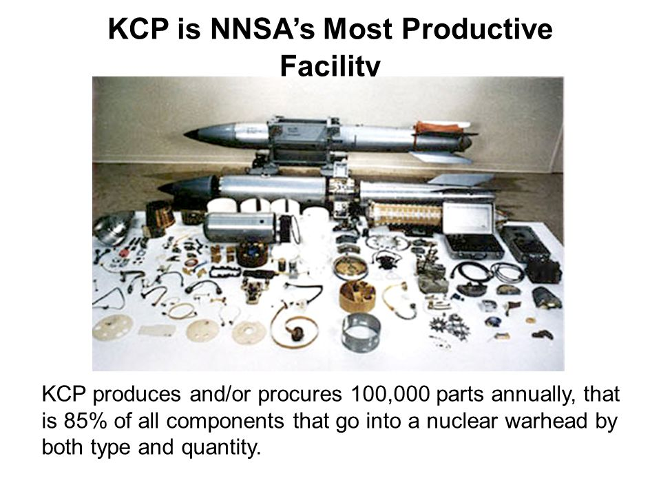 KCP is NNSA's Most Productive Facility KCP produces and/or procures 100,000 parts annually, that is 85% of all components that go into a nuclear warhe