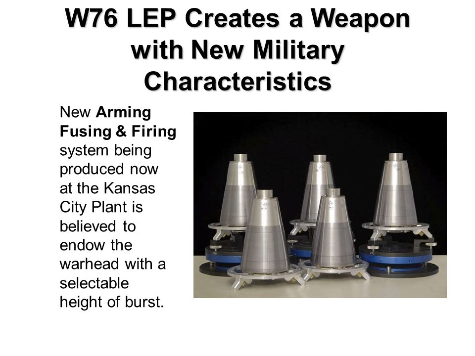 W76 LEP Creates a Weapon with New Military Characteristics New Arming Fusing & Firing system being produced now at the Kansas City Plant is believed to endow the warhead with a selectable height of burst.