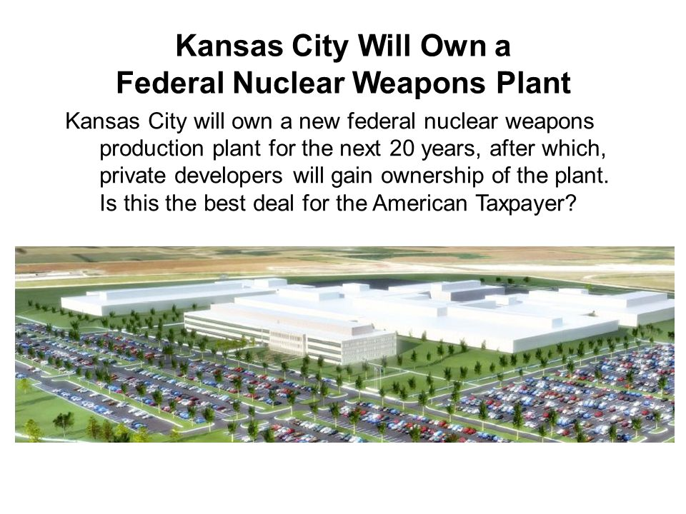 Kansas City Will Own a Federal Nuclear Weapons Plant Kansas City will own a new federal nuclear weapons production plant for the next 20 years, after which, private developers will gain ownership of the plant.