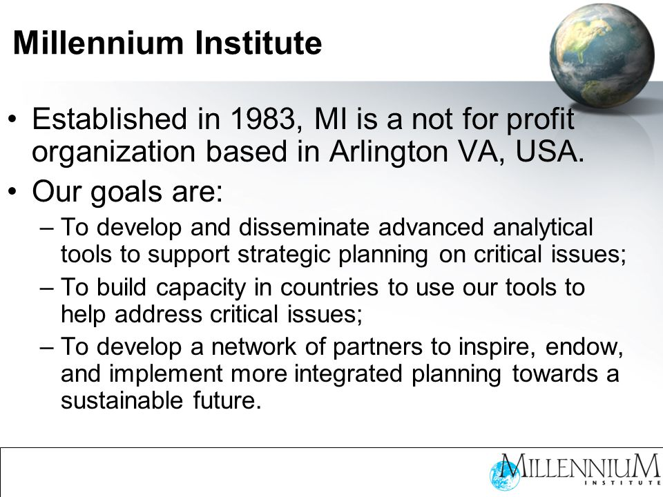 Millennium Institute Established in 1983, MI is a not for profit organization based in Arlington VA, USA.