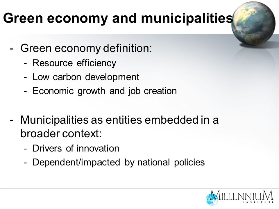 Green economy and municipalities -Green economy definition: -Resource efficiency -Low carbon development -Economic growth and job creation -Municipalities as entities embedded in a broader context: -Drivers of innovation -Dependent/impacted by national policies