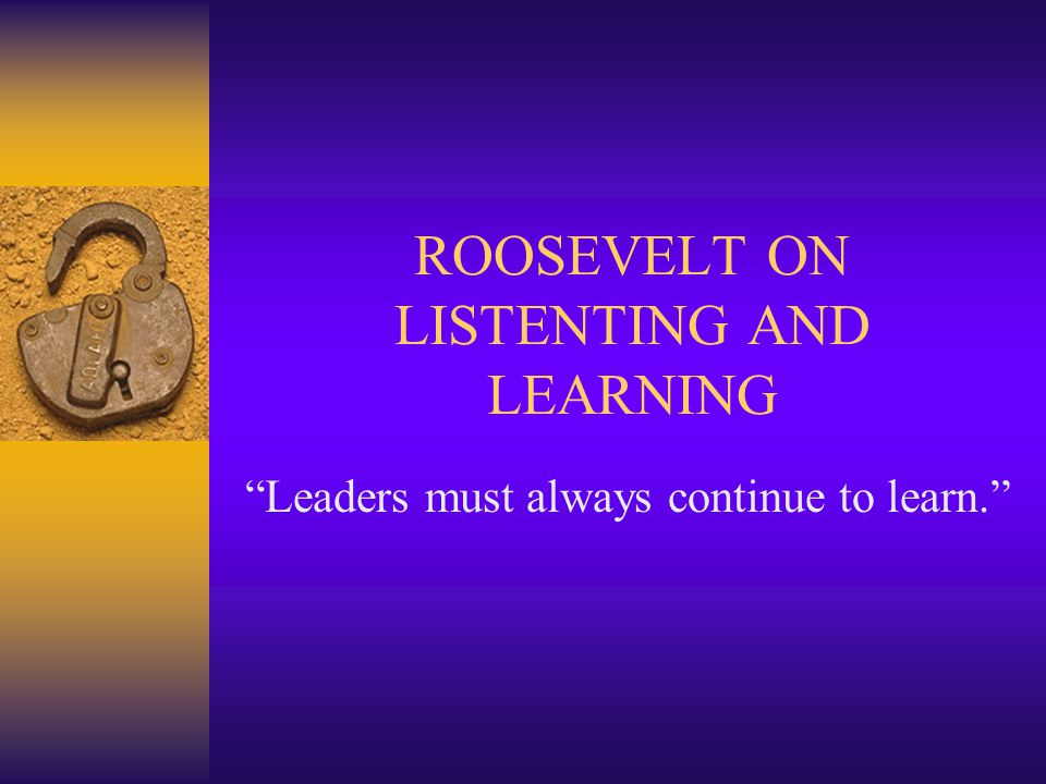ROOSEVELT ON LISTENTING AND LEARNING Leaders must always continue to learn.