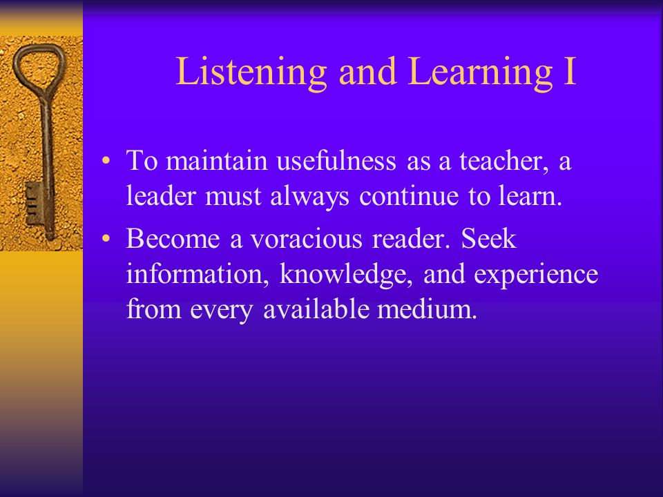 Listening and Learning I To maintain usefulness as a teacher, a leader must always continue to learn. Become a voracious reader. Seek information, kno