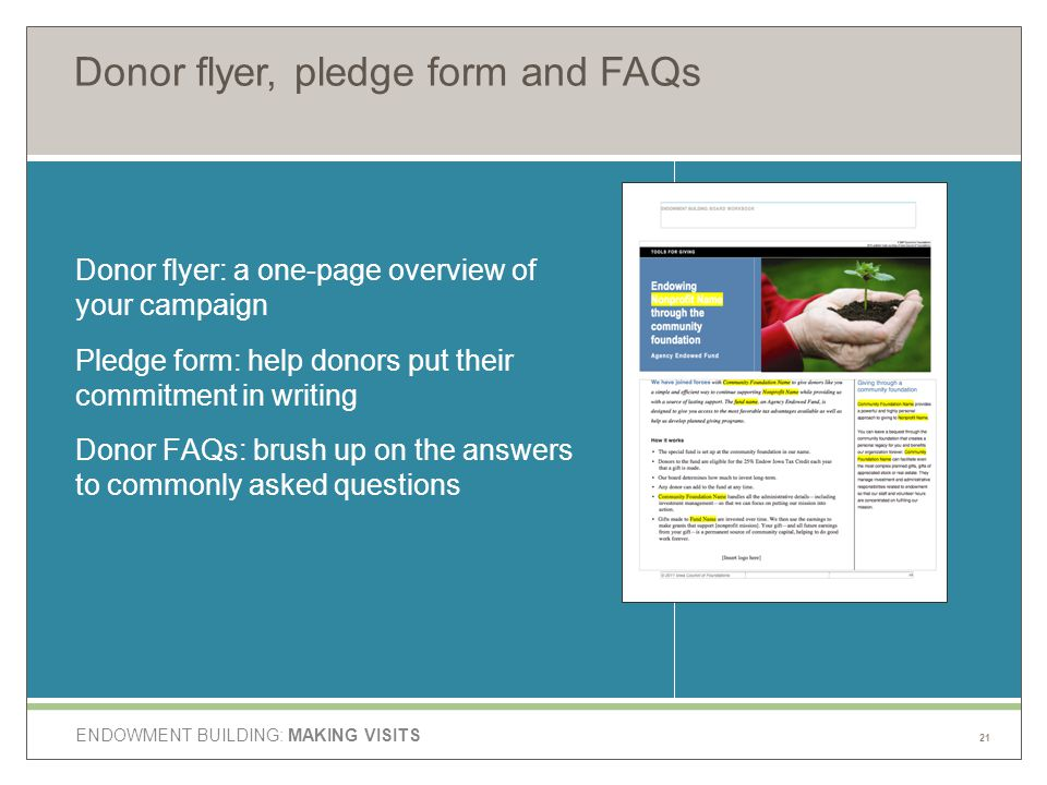 ENDOWMENT BUILDING: MAKING VISITS Donor flyer, pledge form and FAQs Donor flyer: a one-page overview of your campaign Pledge form: help donors put their commitment in writing Donor FAQs: brush up on the answers to commonly asked questions 21