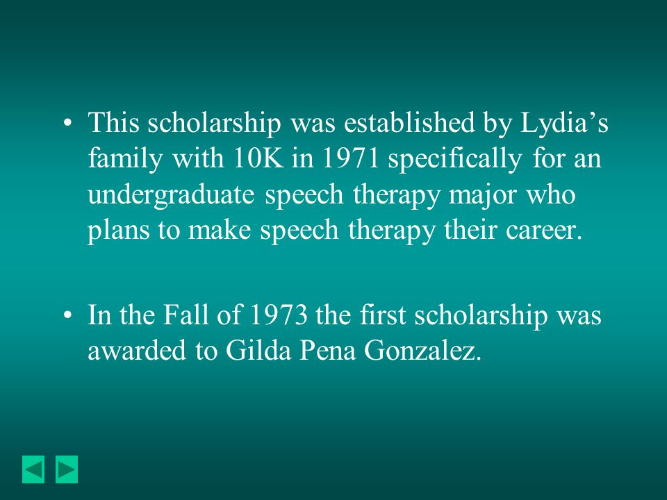 This scholarship was established by Lydia's family with 10K in 1971 specifically for an undergraduate speech therapy major who plans to make speech therapy their career.