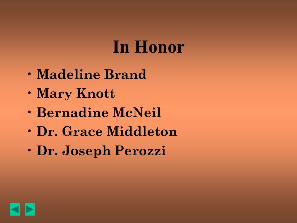 In Honor Madeline Brand Mary Knott Bernadine McNeil Dr. Grace Middleton Dr. Joseph Perozzi