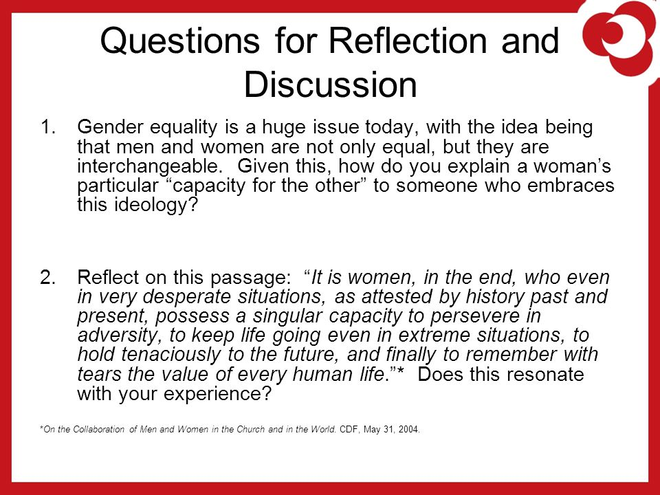 Questions for Reflection and Discussion 1.Gender equality is a huge issue today, with the idea being that men and women are not only equal, but they are interchangeable.