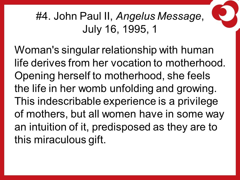 #4. John Paul II, Angelus Message, July 16, 1995, 1 Woman's singular relationship with human life derives from her vocation to motherhood. Opening her