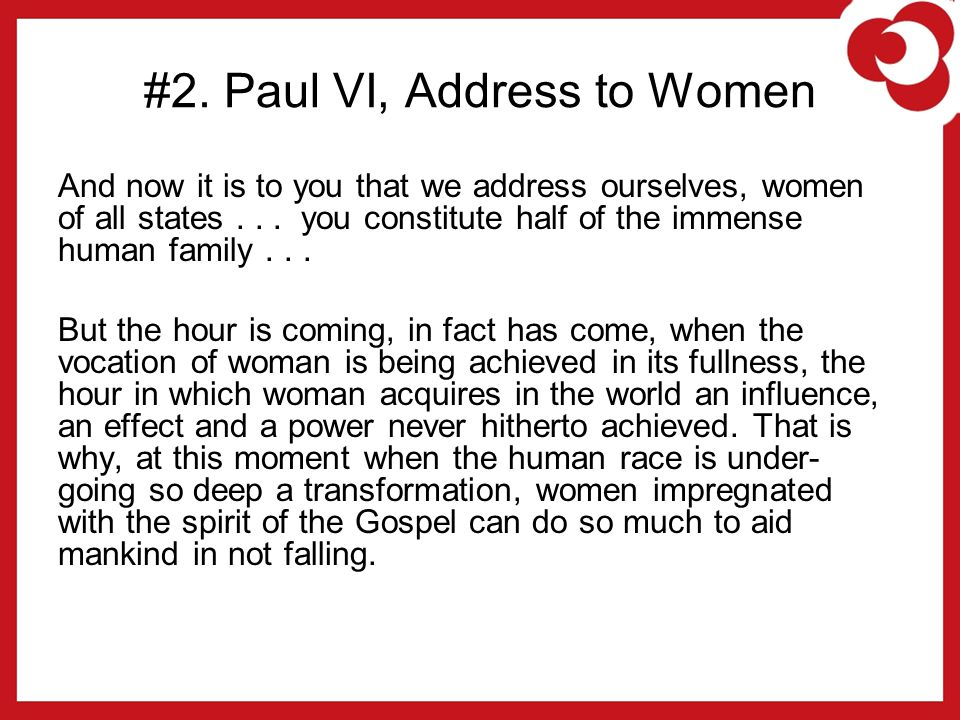 #2. Paul VI, Address to Women And now it is to you that we address ourselves, women of all states... you constitute half of the immense human family..