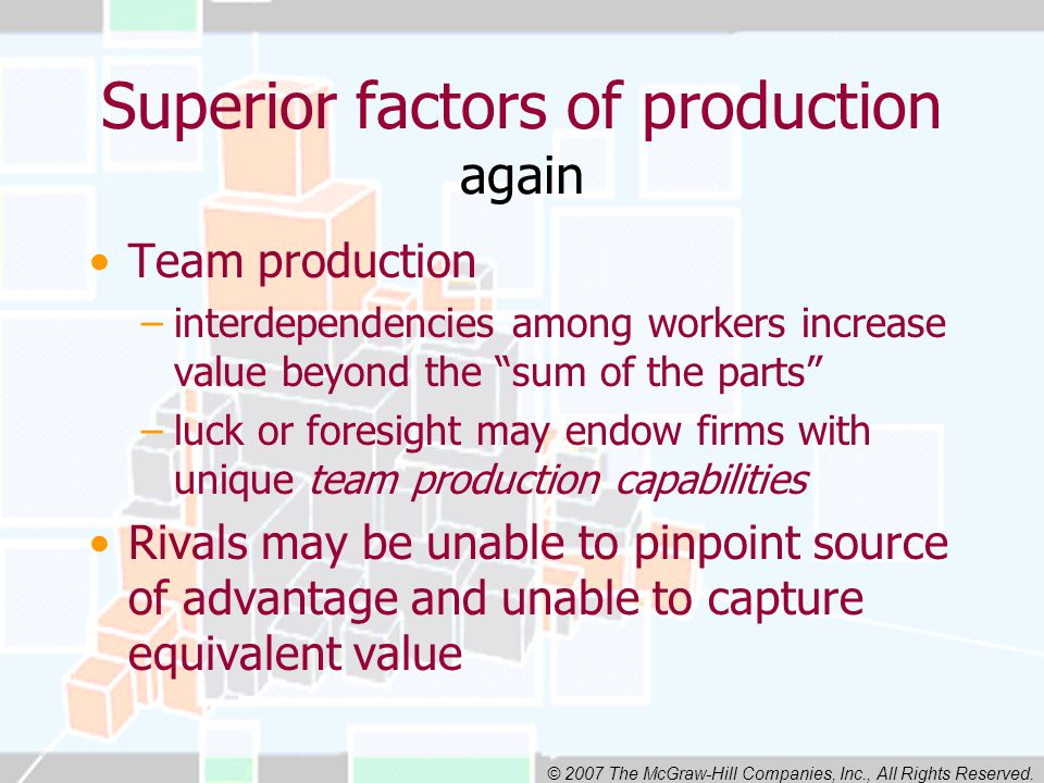 © 2007 The McGraw-Hill Companies, Inc., All Rights Reserved. Superior factors of production again Team production –interdependencies among workers inc