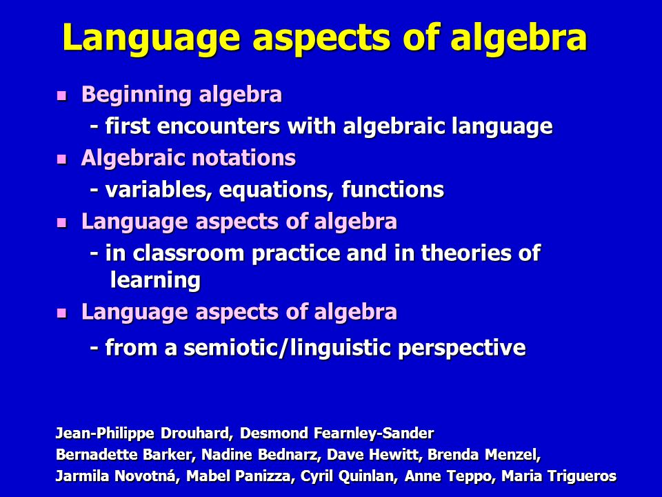 Language aspects of algebra Jean-Philippe Drouhard, Desmond Fearnley-Sander Bernadette Barker, Nadine Bednarz, Dave Hewitt, Brenda Menzel, Jarmila Novotná, Mabel Panizza, Cyril Quinlan, Anne Teppo, Maria Trigueros Beginning algebra Beginning algebra - first encounters with algebraic language Algebraic notations Algebraic notations - variables, equations, functions Language aspects of algebra Language aspects of algebra - in classroom practice and in theories of learning Language aspects of algebra Language aspects of algebra - from a semiotic/linguistic perspective