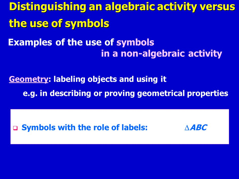 Examples of the use of symbols in a non-algebraic activity Distinguishing an algebraic activity versus the use of symbols Geometry: labeling objects and using it e.g.