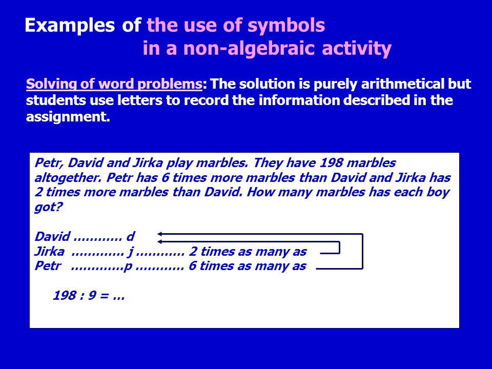 Examples of the use of symbols in a non-algebraic activity Solving of word problems: The solution is purely arithmetical but students use letters to record the information described in the assignment.