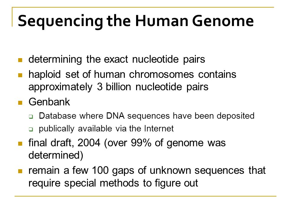Sequencing the Human Genome determining the exact nucleotide pairs haploid set of human chromosomes contains approximately 3 billion nucleotide pairs Genbank  Database where DNA sequences have been deposited  publically available via the Internet final draft, 2004 (over 99% of genome was determined) remain a few 100 gaps of unknown sequences that require special methods to figure out