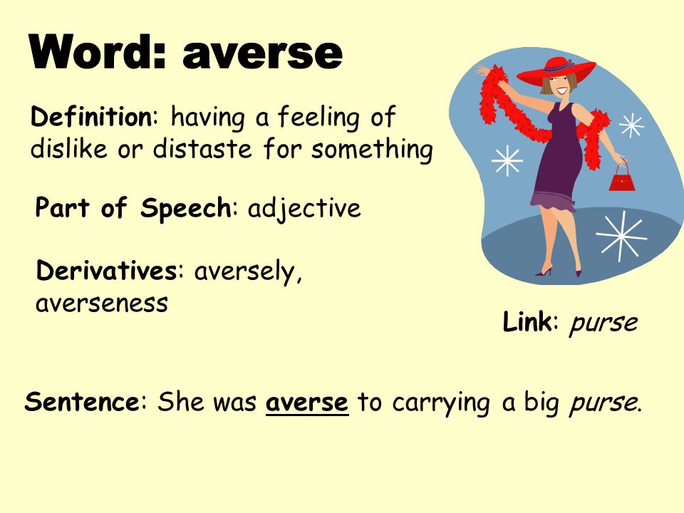 Definition: having a feeling of dislike or distaste for something Derivatives: aversely, averseness Sentence: She was averse to carrying a big purse.