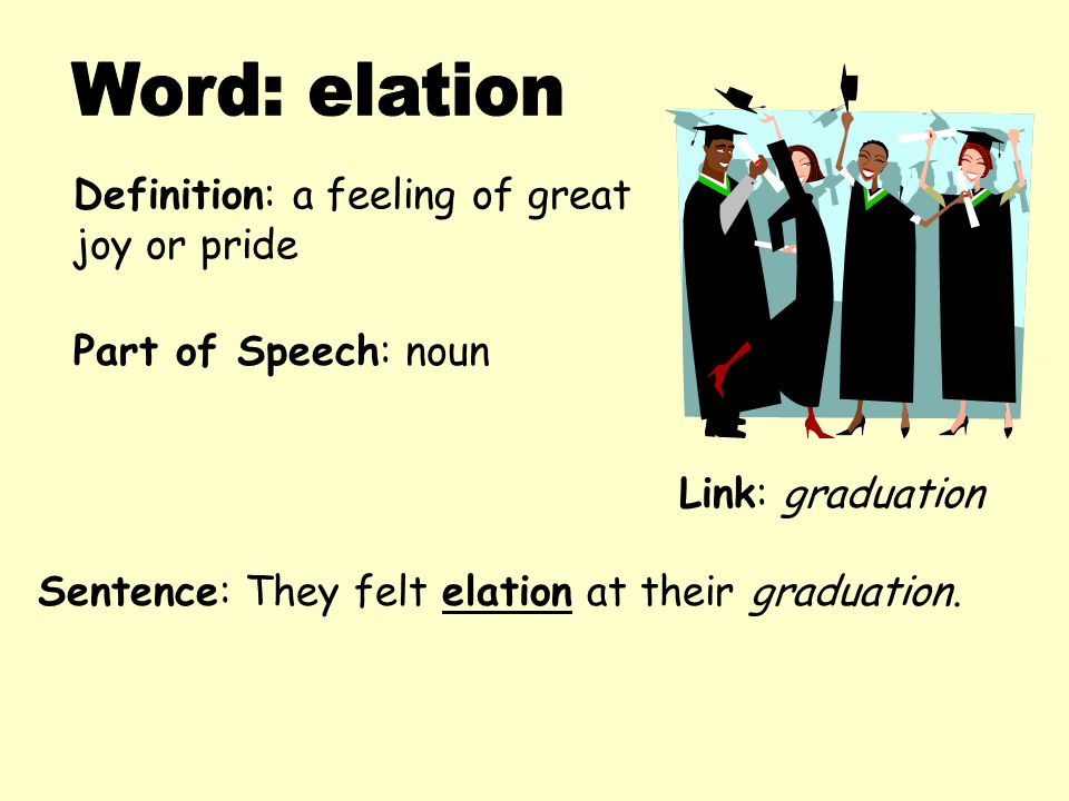 Definition: a feeling of great joy or pride Sentence: They felt elation at their graduation.