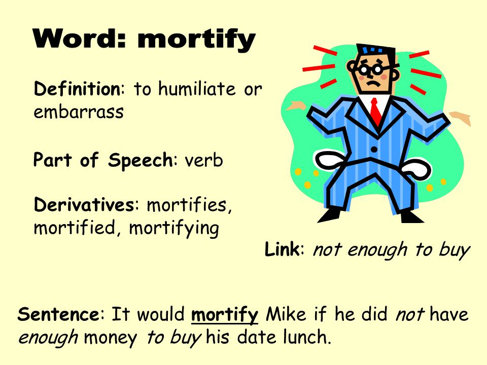 Definition: to humiliate or embarrass Derivatives: mortifies, mortified, mortifying Sentence: It would mortify Mike if he did not have enough money to buy his date lunch.