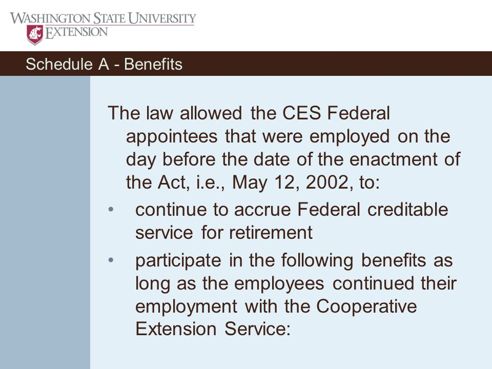 Schedule A - Benefits The law allowed the CES Federal appointees that were employed on the day before the date of the enactment of the Act, i.e., May 12, 2002, to: continue to accrue Federal creditable service for retirement participate in the following benefits as long as the employees continued their employment with the Cooperative Extension Service: