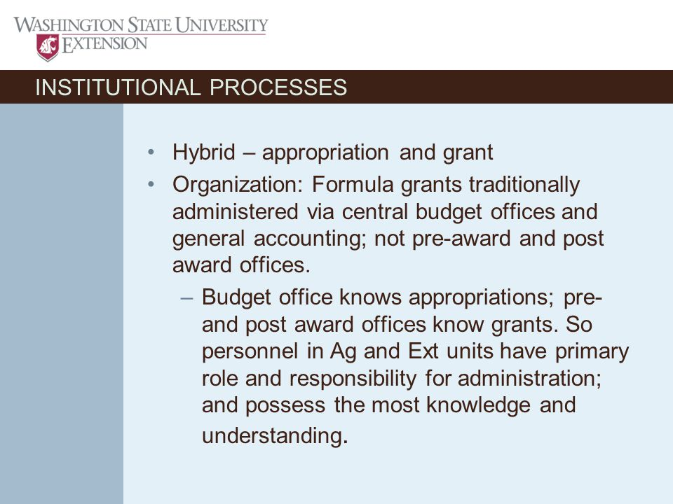 INSTITUTIONAL PROCESSES Hybrid – appropriation and grant Organization: Formula grants traditionally administered via central budget offices and general accounting; not pre-award and post award offices.
