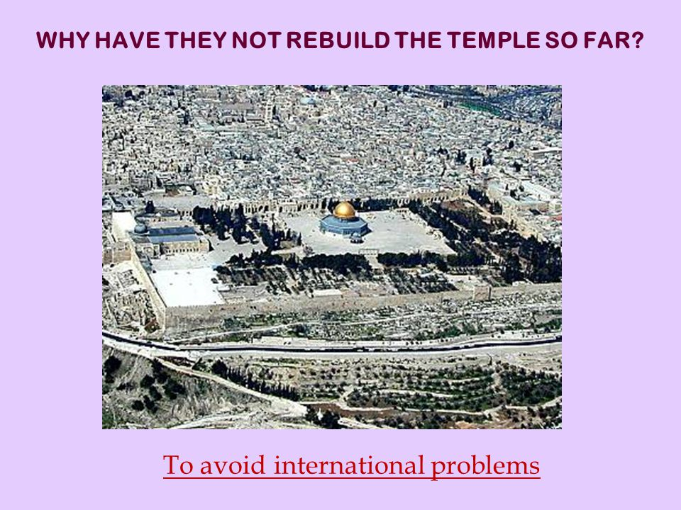 WHY HAVE THEY NOT REBUILD THE TEMPLE SO FAR To avoid international problems