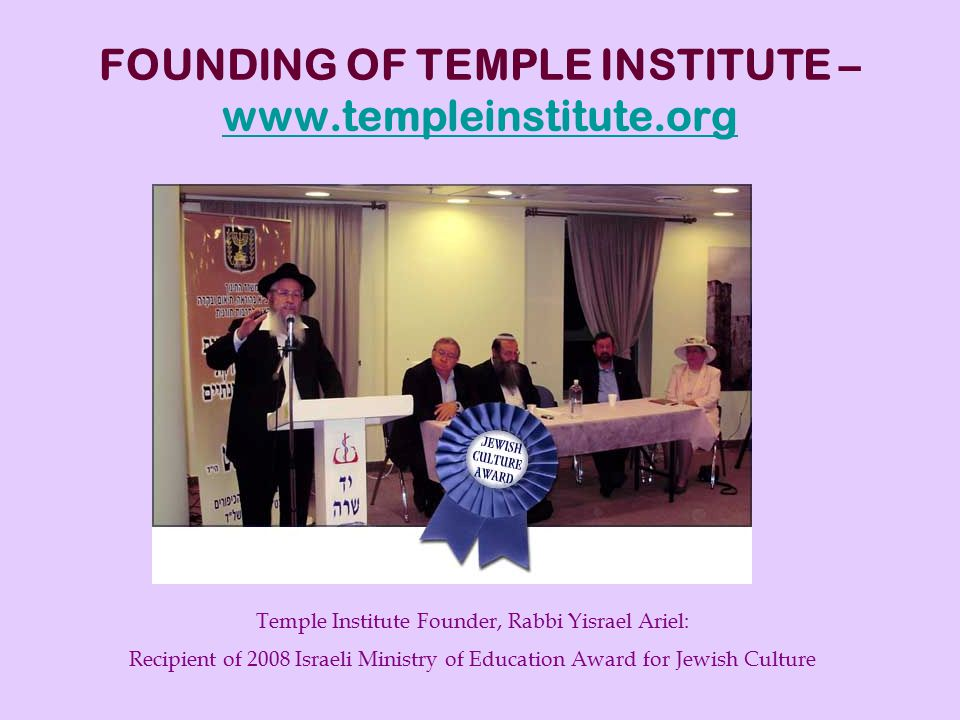FOUNDING OF TEMPLE INSTITUTE – www.templeinstitute.org www.templeinstitute.org Temple Institute Founder, Rabbi Yisrael Ariel: Recipient of 2008 Israeli Ministry of Education Award for Jewish Culture