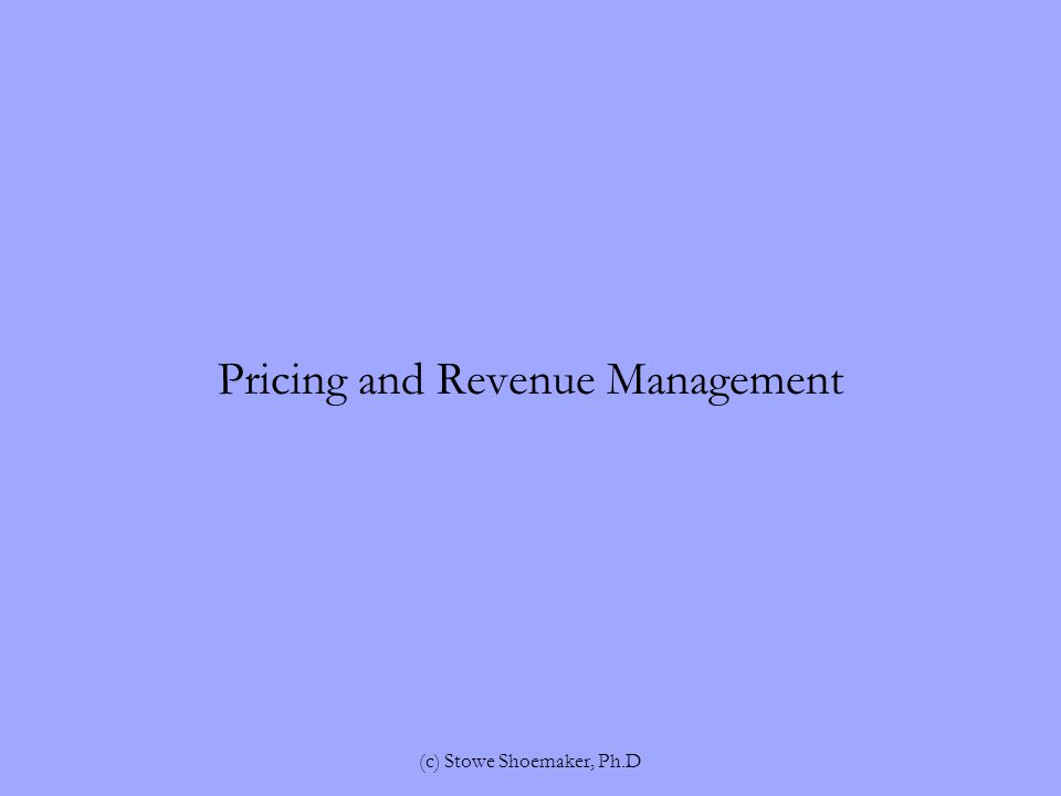 Pricing and Revenue Management (c) Stowe Shoemaker, Ph.D