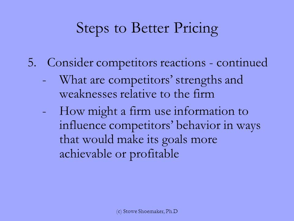 Steps to Better Pricing 5.Consider competitors reactions - continued -What are competitors' strengths and weaknesses relative to the firm -How might a firm use information to influence competitors' behavior in ways that would make its goals more achievable or profitable (c) Stowe Shoemaker, Ph.D