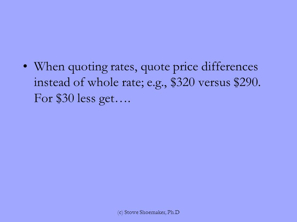 When quoting rates, quote price differences instead of whole rate; e.g., $320 versus $290.