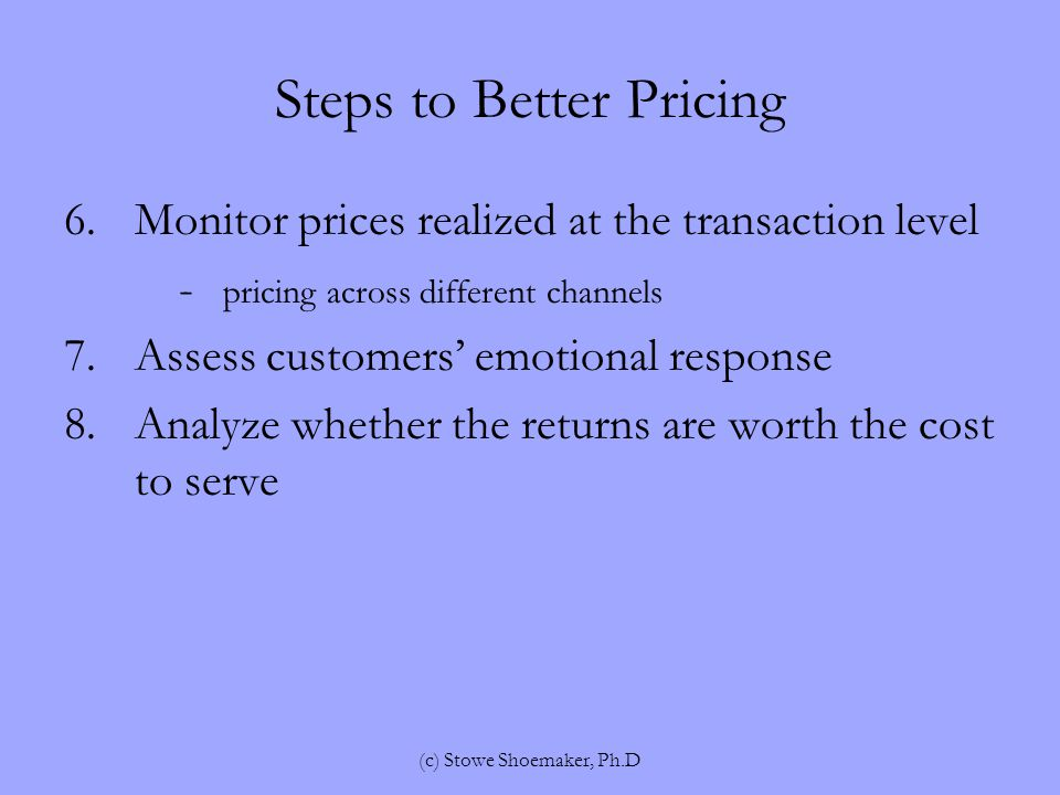 Steps to Better Pricing 6.Monitor prices realized at the transaction level - pricing across different channels 7.Assess customers' emotional response 8.Analyze whether the returns are worth the cost to serve (c) Stowe Shoemaker, Ph.D