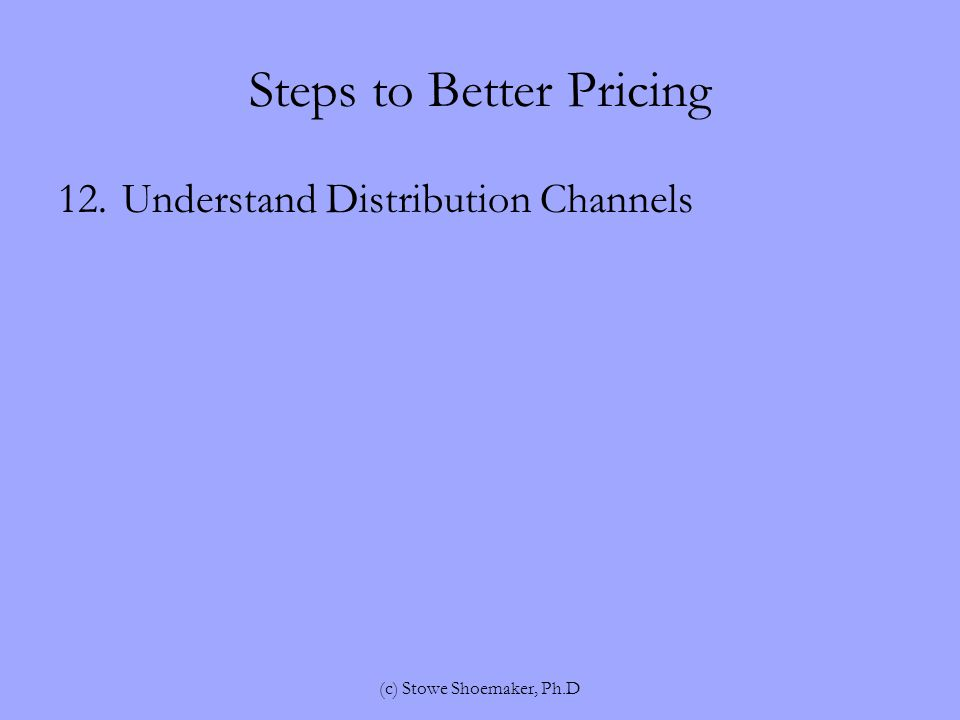 Steps to Better Pricing 12.Understand Distribution Channels (c) Stowe Shoemaker, Ph.D
