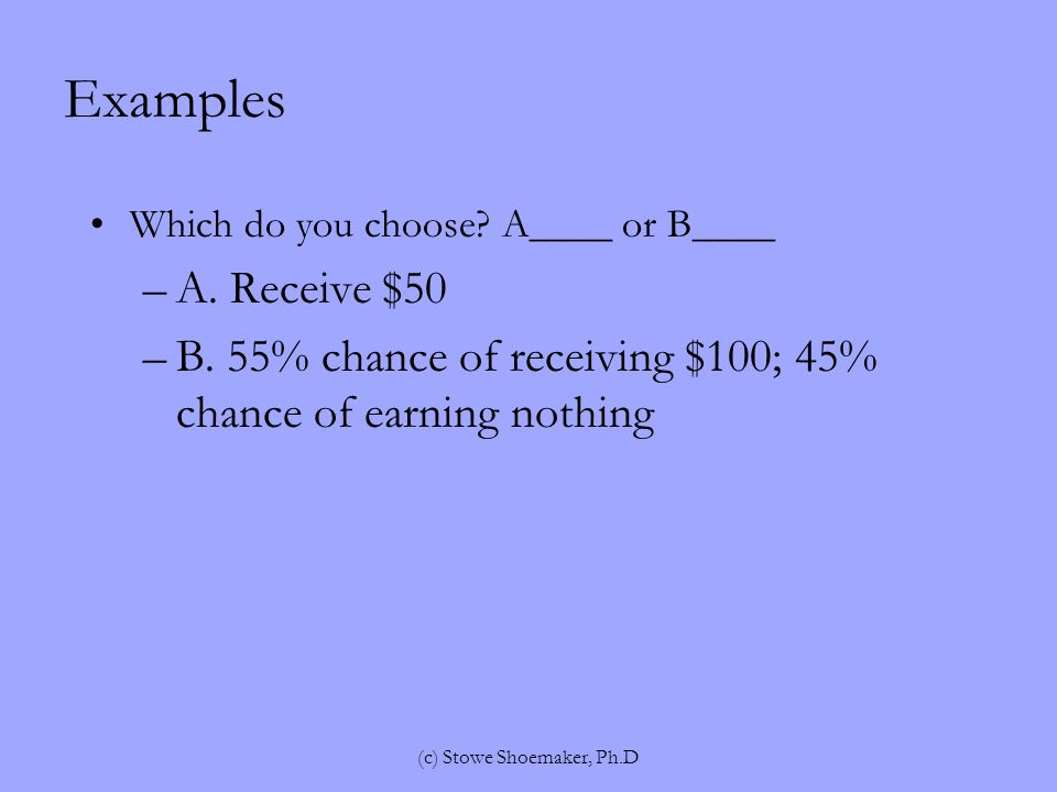Examples Which do you choose. A____ or B____ –A. Receive $50 –B.