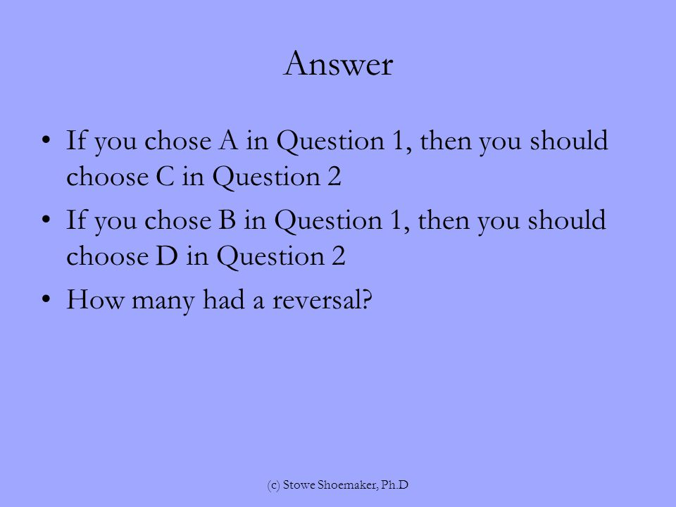 Answer If you chose A in Question 1, then you should choose C in Question 2 If you chose B in Question 1, then you should choose D in Question 2 How many had a reversal.