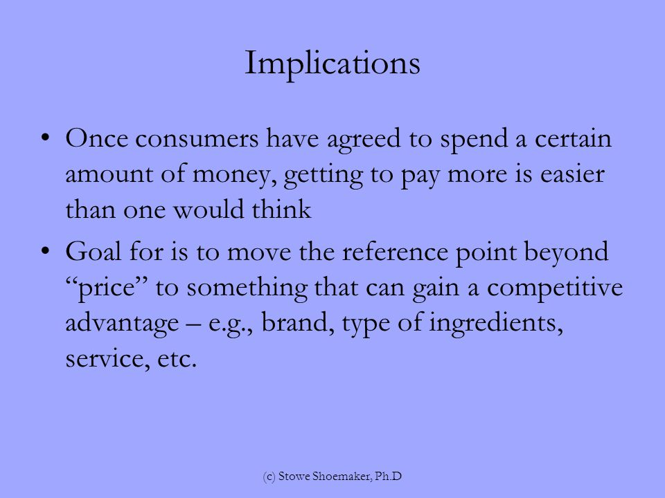 Implications Once consumers have agreed to spend a certain amount of money, getting to pay more is easier than one would think Goal for is to move the reference point beyond price to something that can gain a competitive advantage – e.g., brand, type of ingredients, service, etc.